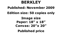 "BERKLEY  Published: November 2009  Edition size: 50 copies only  Image size  Paper: 18"" x 18"" Canvas: 20""x 20""  Published price"